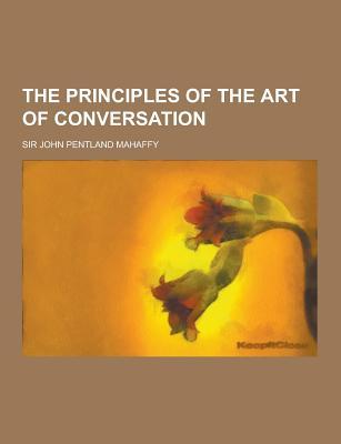 The Principles of the Art of Conversation - Mahaffy, John Pentland, Sir