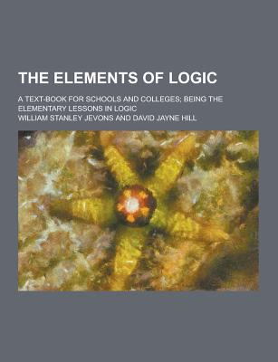 The Elements of Logic; A Text-Book for Schools and Colleges; Being the Elementary Lessons in Logic - Jevons, William Stanley