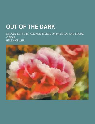 Out of the Dark; Essays, Letters, and Addresses on Physical and Social Vision - Keller, Helen