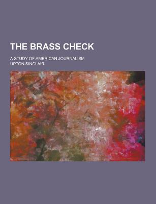 The Brass Check; A Study of American Journalism - Sinclair, Upton