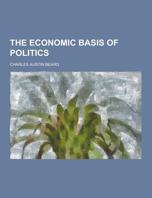The Economic Basis of Politics - Beard, Charles Austin