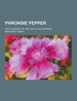 Phronsie Pepper; The Youngest of the Five Little Peppers - Sidney, Margaret