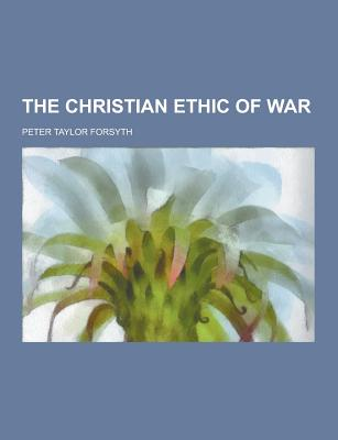 The Christian Ethic of War - Forsyth, Peter Taylor
