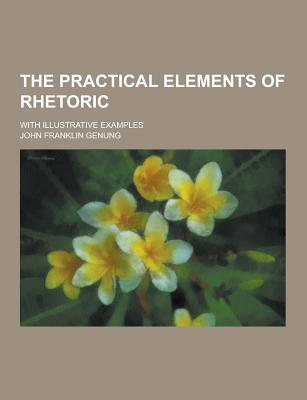 The Practical Elements of Rhetoric; With Illustrative Examples - Genung, John Franklin
