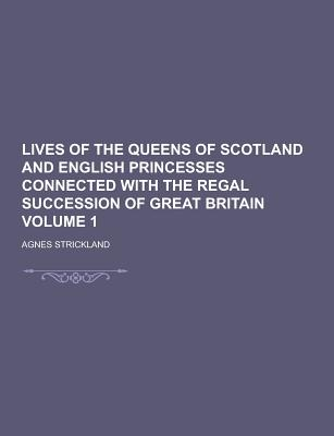 Lives of the Queens of Scotland and English Princesses Connected with the Regal Succession of Great Britain Volume 1 - Strickland, Agnes