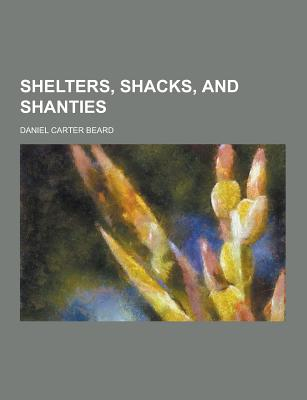 Shelters, Shacks, and Shanties - Beard, Daniel Carter