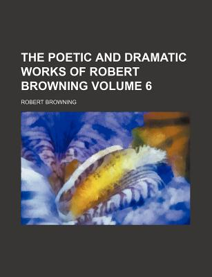 The Poetic and Dramatic Works of Robert Browning, Volume 6... - Browning, Robert