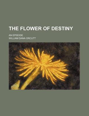 The Flower of Destiny; An Episode - Orcutt, William Dana