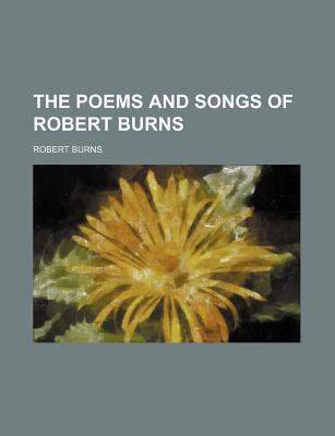 The Poems and Songs of Robert Burns - Burns, Robert