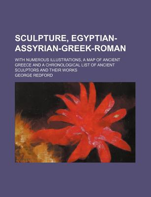 Sculpture, Egyptian--Assyrian--Greek--Roman. with Numerous Illustrations, a Map of Ancient Greece and a Chronological List of Ancient Sculptors and Th - Redford, George