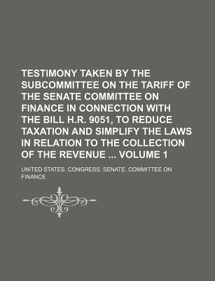 Testimony Taken by the Subcommittee on the Tariff of the Senate Committee on Finance in Connection with the Bill H.R. 9051, to Reduce Taxation and Simplify the Laws in Relation to the Collection of the Revenue Volume 1 - Finance, United States Congress