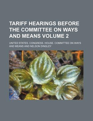 Tariff Hearings Before the Committee on Ways and Means Volume 2 - Means, United States Congress