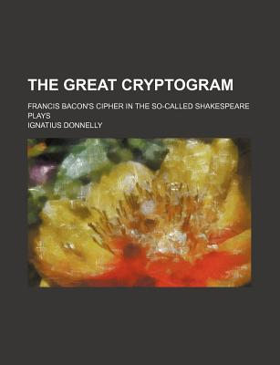 The Great Cryptogram: Francis Bacon's Cipher in the So-Called Shakespeare Plays - Donnelly, Ignatius