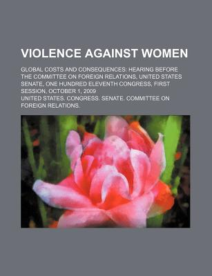 Violence Against Women: Global Costs and Consequences: Hearing Before the Committee on Foreign Relations, United States Senate, One Hundred El - United States Congress Senate