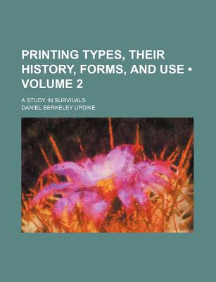 Printing Types, Their History, Forms, and Use (Volume 2); A Study in Survivals - Updike, Daniel Berkeley