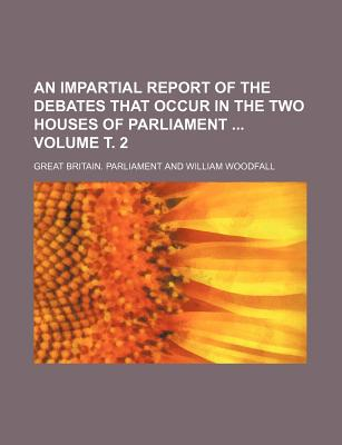 An Impartial Report of the Debates That Occur in the Two Houses of Parliament Volume 3 - Parliament, Great Britain