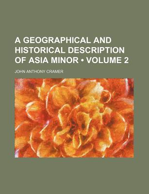 A Geographical and Historical Description of Asia Minor (Volume 2 ) - Cramer, John Anthony