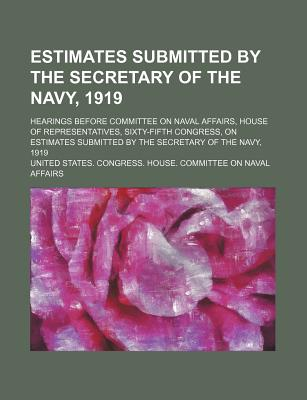 Estimates Submitted by the Secretary of the Navy, 1919; Hearings Before Committee on Naval Affairs, House of Representatives, Sixty-Fifth Congress, on Estimates Submitted by the Secretary of the Navy, 1919 - Affairs, United States Congress