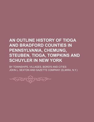 An Outline History of Tioga and Bradford Counties in Pennsylvania, Chemung, Steuben, Tioga, Tompkins and Schuyler in New York: By Townships, Villages, Boro's and Cities - Primary Source Edition - Sexton, John L