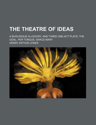 The Theatre of Ideas, a Burlesque Allegory, and Three One-Act Plays: The Goal, Her Tongue, Grace Mary - Jones, Henry Arthur