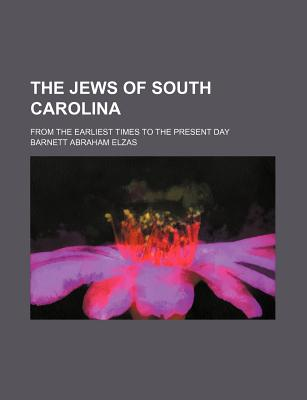 The Jews of South Carolina: From the Earliest Times to the Present Day - Elzas, Barnett Abraham