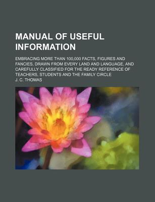 Manual of Useful Information: Embracing More Than 100,000 Facts, Figures and Fancies, Drawn from Every Land and Language, and Carefully Classified for the Ready Reference of Teachers, Students and the Family Circle - Thomas, J C