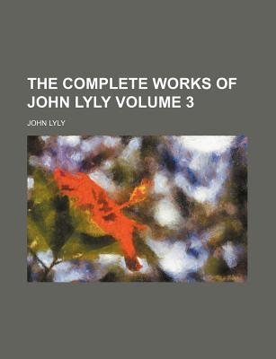 The Complete Works of John Lyly, Volume 3... - Lyly, John
