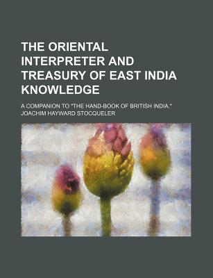 "The Oriental Interpreter and Treasury of East India Knowledge: A Companion to ""The Hand-Book of British India."" - Stocqueler, Joachim Hayward"