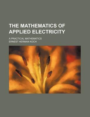 The Mathematics of Applied Electricity; A Practical Mathematics - Koch, Ernest Herman