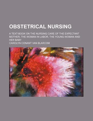 Obstetrical Nursing; A Text-Book on the Nursing Care of the Expectant Mother, the Woman in Labor, the Young Woman and Her Baby - Blarcom, Carolyn Conant Van