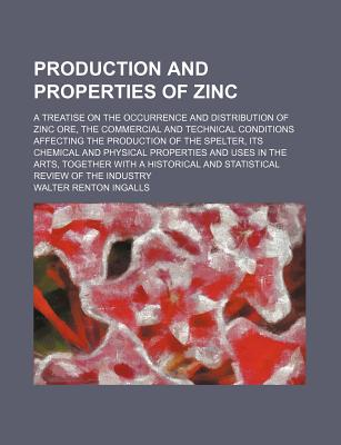 Production and Properties of Zinc; A Treatise on the Occurrence and Distribution of Zinc Ore, the Commercial and Technical Conditions Affecting the Production of the Spelter, Its Chemical and Physical Properties and Uses in the Arts, Together with a Histo - Ingalls, Walter Renton
