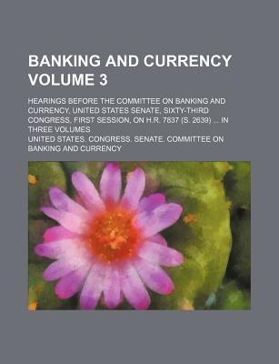 Banking and Currency; Hearings Before the Committee on Banking and Currency, United States Senate, Sixty-Third Congress, First Session, on H.R. 7837 (S. 2639) in Three Volumes Volume 3 - Currency, United States Congress