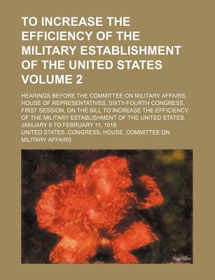 To Increase the Efficiency of the Military Establishment of the United States; Hearings Before the Committee on Military Affairs, House of Representatives, Sixty-Fourth Congress, First Session, on the Bill to Increase the Volume 2 - Affairs, United States Congress