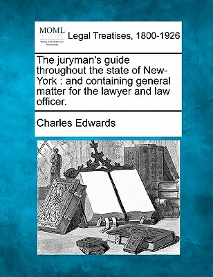 The Juryman's Guide Throughout the State of New-York: And Containing General Matter for the Lawyer and Law Officer. - Edwards, Charles