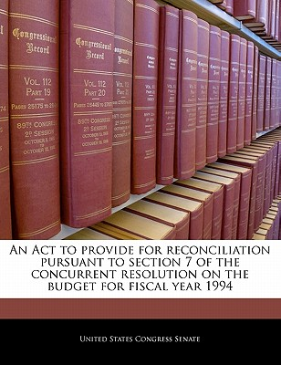 An ACT to Provide for Reconciliation Pursuant to Section 7 of the Concurrent Resolution on the Budget for Fiscal Year 1994 - United States Congress (Creator)