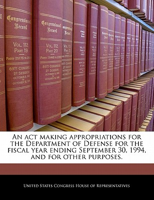 An ACT Making Appropriations for the Department of Defense for the Fiscal Year Ending September 30, 1994, and for Other Purposes. - United States Congress House of Represen (Creator)