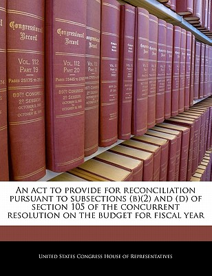 An ACT to Provide for Reconciliation Pursuant to Subsections (B)(2) and (D) of Section 105 of the Concurrent Resolution on the Budget for Fiscal Year - United States Congress House of Represen (Creator)