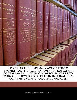 To Amend the Trademark Act of 1946 to Provide for the Registration and Protection of Trademarks Used in Commerce, in Order to Carry Out Provisions of Certain International Conventions, and for Other Purposes. - United States Congress Senate (Creator)