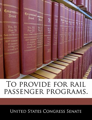 To Provide for Rail Passenger Programs. - United States Congress Senate (Creator)