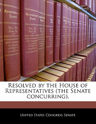 Resolved by the House of Representatives (the Senate Concurring), - United States Congress (Creator)