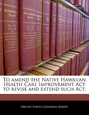 To Amend the Native Hawaiian Health Care Improvement ACT to Revise and Extend Such ACT. - United States Congress Senate (Creator)