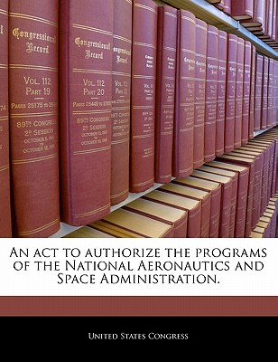 An ACT to Authorize the Programs of the National Aeronautics and Space Administration. - United States Congress (Creator)