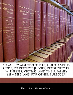 An ACT to Amend Title 18, United States Code, to Protect Judges, Prosecutors, Witnesses, Victims, and Their Family Members, and for Other Purposes. - United States Congress Senate (Creator)