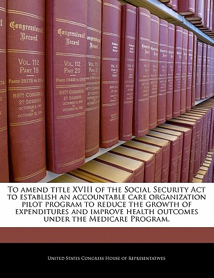 To Amend Title XVIII of the Social Security ACT to Establish an Accountable Care Organization Pilot Program to Reduce the Growth of Expenditures and Improve Health Outcomes Under the Medicare Program. - United States Congress House of Represen (Creator)