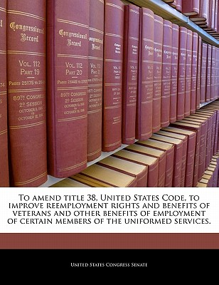 To Amend Title 38, United States Code, to Improve Reemployment Rights and Benefits of Veterans and Other Benefits of Employment of Certain Members of the Uniformed Services. - United States Congress Senate (Creator)