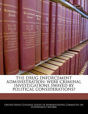 The Drug Enforcement Administration: Were Criminal Investigations Swayed by Political Considerations? - United States Congress House of Represen (Creator)