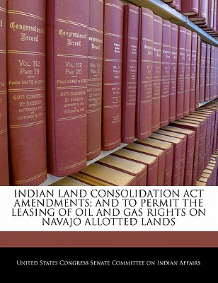 Indian Land Consolidation ACT Amendments; And to Permit the Leasing of Oil and Gas Rights on Navajo Allotted Lands - United States Congress Senate Committee (Creator)