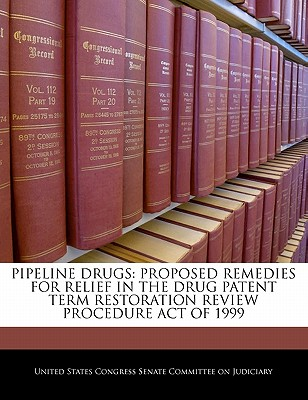 Pipeline Drugs: Proposed Remedies for Relief in the Drug Patent Term Restoration Review Procedure Act of 1999 - United States Congress Senate Committee (Creator)