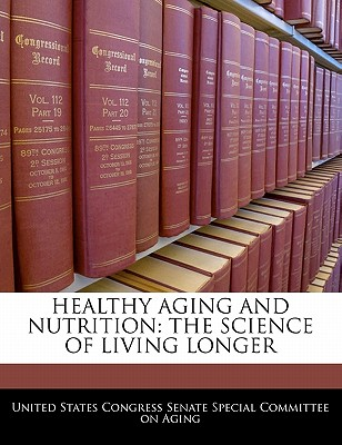 Healthy Aging and Nutrition: The Science of Living Longer - United States Congress Senate Special Co (Creator)