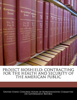 Project Bioshield: Contracting for the Health and Security of the American Public - United States Congress House of Represen (Creator)